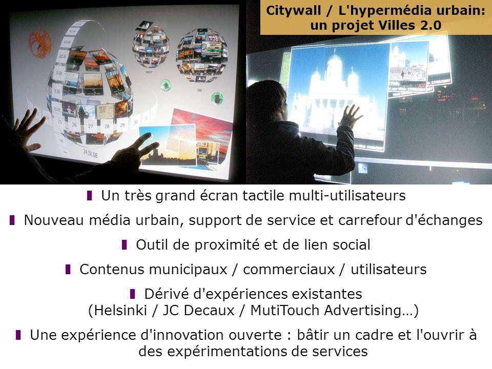 Citywall / L hypermédia urbain: un projet Villes 2.0 Un très grand écran tactile multi-utilisateurs Nouveau média urbain, support de service et carrefour d échanges Outil de proximité et de lien social Contenus municipaux / commerciaux / utilisateurs Dérivé d expériences existantes (Helsinki / JC Decaux / MutiTouch Advertising…) Une expérience d innovation ouverte : bâtir un cadre et l ouvrir à des expérimentations de services
