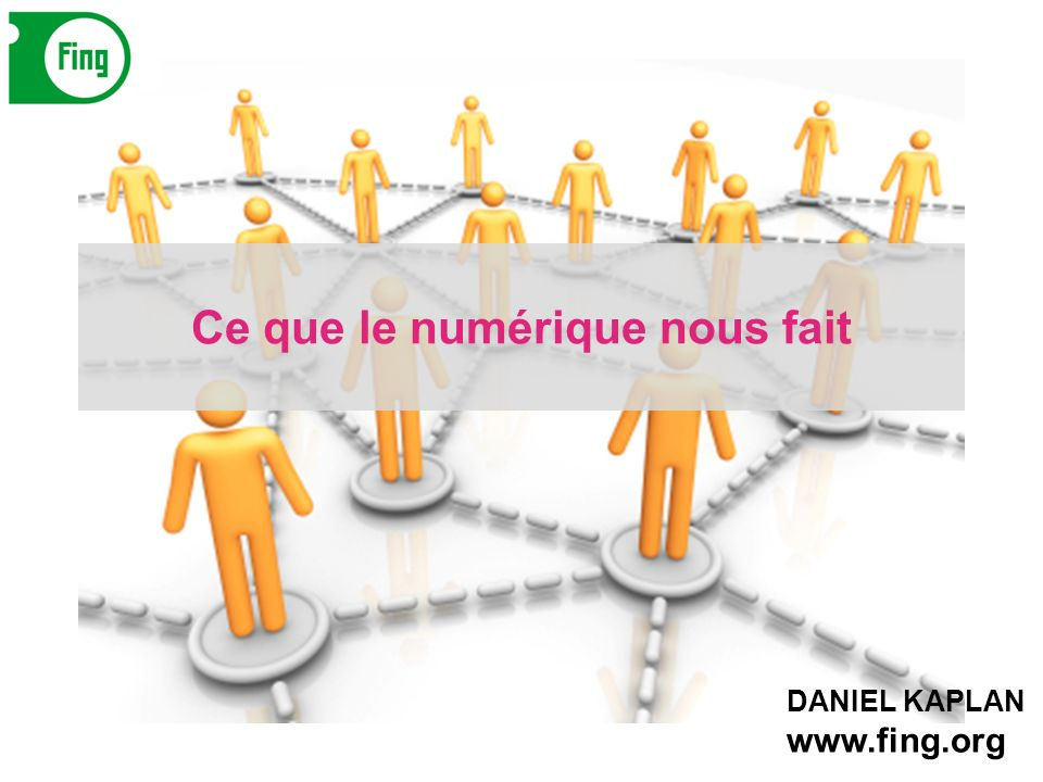 DANIEL KAPLAN www.fing.org Ce que le numérique nous fait