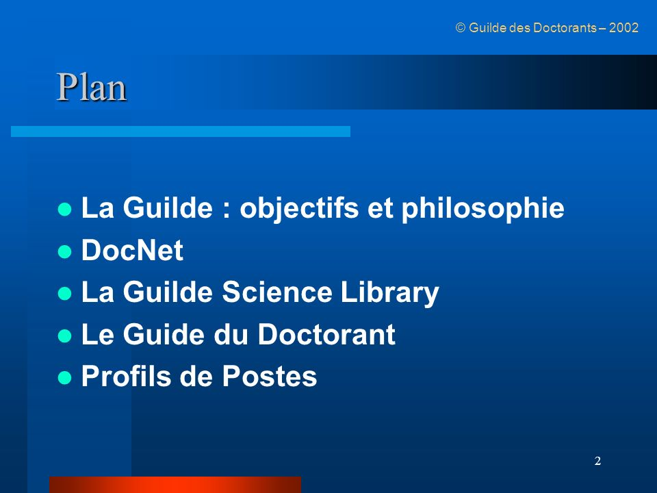 2 Plan La Guilde : objectifs et philosophie DocNet La Guilde Science Library Le Guide du Doctorant Profils de Postes © Guilde des Doctorants – 2002