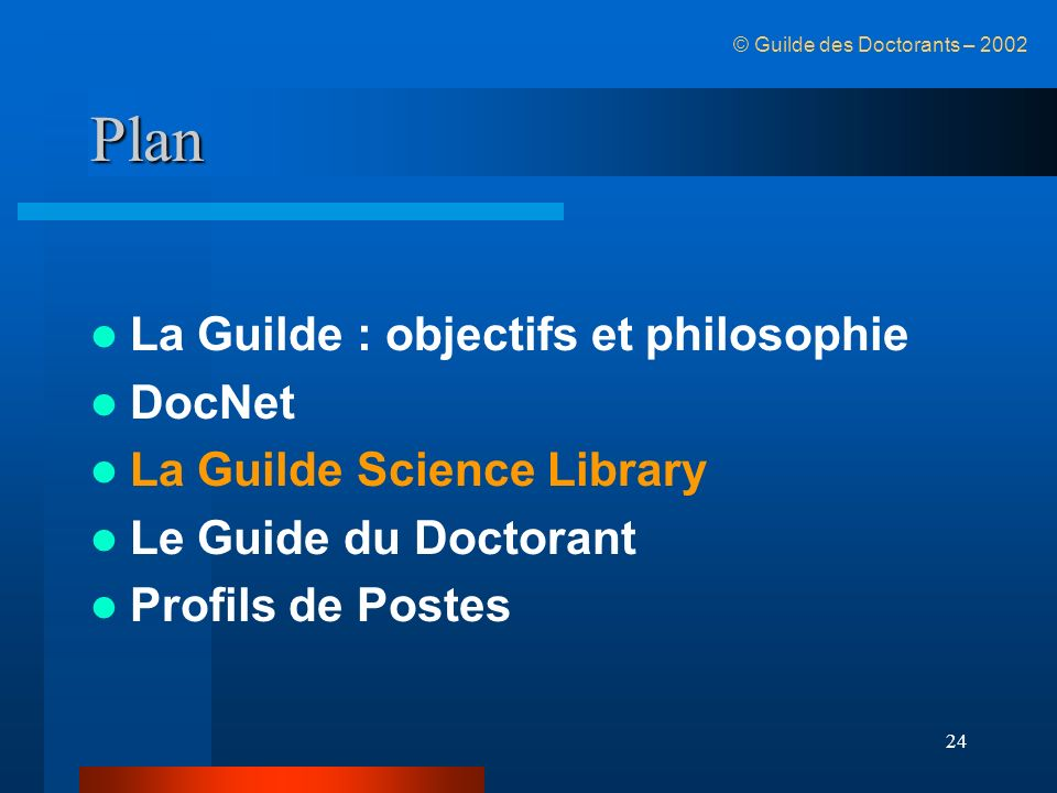 24 Plan La Guilde : objectifs et philosophie DocNet La Guilde Science Library Le Guide du Doctorant Profils de Postes © Guilde des Doctorants – 2002