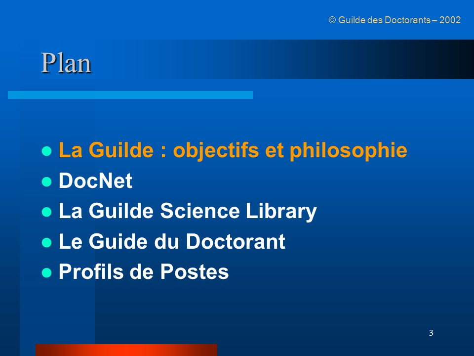 3 Plan La Guilde : objectifs et philosophie DocNet La Guilde Science Library Le Guide du Doctorant Profils de Postes © Guilde des Doctorants – 2002