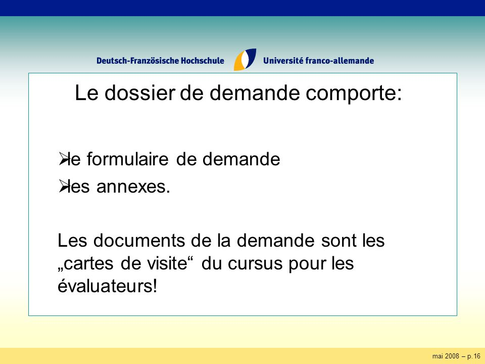 mai 2008 – p.16 Le dossier de demande comporte: le formulaire de demande les annexes. Les documents de la demande sont les cartes de visite du cursus