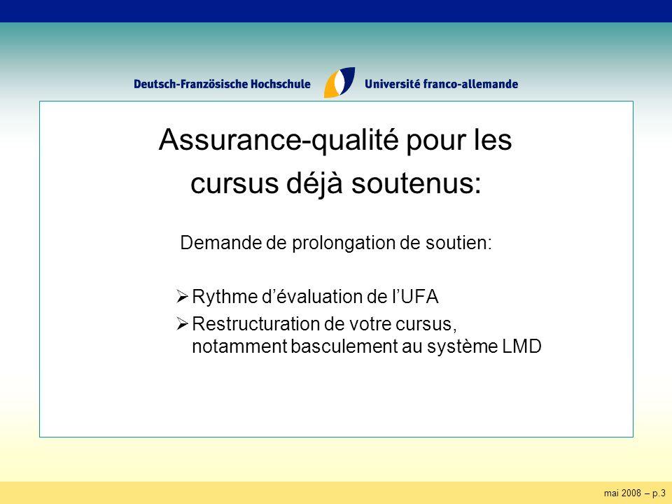 mai 2008 – p.3 Assurance-qualité pour les cursus déjà soutenus: Demande de prolongation de soutien: Rythme dévaluation de lUFA Restructuration de votre cursus, notamment basculement au système LMD