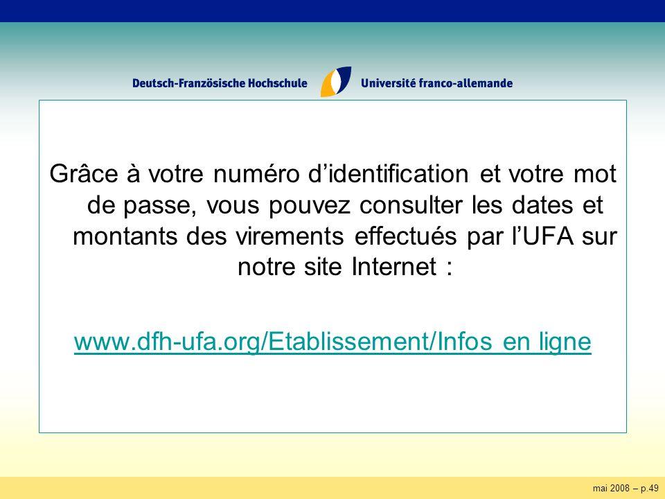 mai 2008 – p.49 Grâce à votre numéro didentification et votre mot de passe, vous pouvez consulter les dates et montants des virements effectués par lUFA sur notre site Internet : www.dfh-ufa.org/Etablissement/Infos en ligne