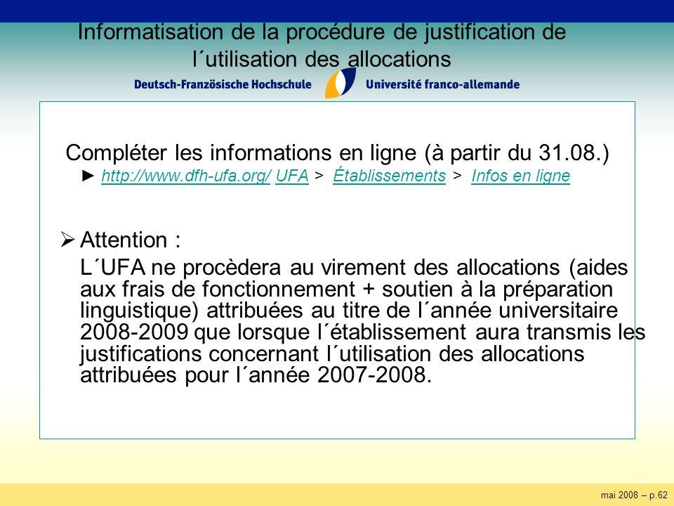 mai 2008 – p.62 Informatisation de la procédure de justification de l´utilisation des allocations Compléter les informations en ligne (à partir du 31.08.) http://www.dfh-ufa.org/ UFA > Établissements > Infos en lignehttp://www.dfh-ufa.org/UFAÉtablissementsInfos en ligne Attention : L´UFA ne procèdera au virement des allocations (aides aux frais de fonctionnement + soutien à la préparation linguistique) attribuées au titre de l´année universitaire 2008-2009 que lorsque l´établissement aura transmis les justifications concernant l´utilisation des allocations attribuées pour l´année 2007-2008.