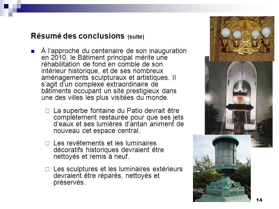 14 Résumé des conclusions (suite) À lapproche du centenaire de son inauguration en 2010, le Bâtiment principal mérite une réhabilitation de fond en comble de son intérieur historique, et de ses nombreux aménagements sculpturaux et artistiques.