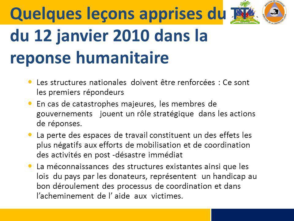 Quelques leçons apprises du TT du 12 janvier 2010 dans la reponse humanitaire Les structures nationales doivent être renforcées : Ce sont les premiers répondeurs En cas de catastrophes majeures, les membres de gouvernements jouent un rôle stratégique dans les actions de réponses.