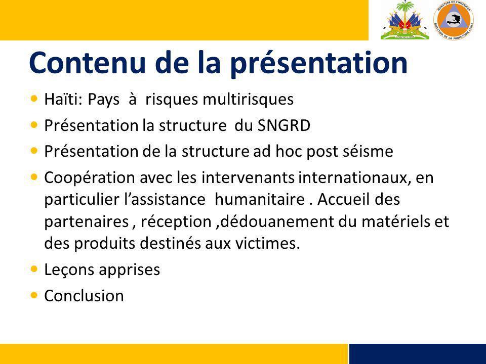 Contenu de la présentation Haïti: Pays à risques multirisques Présentation la structure du SNGRD Présentation de la structure ad hoc post séisme Coopération avec les intervenants internationaux, en particulier lassistance humanitaire.