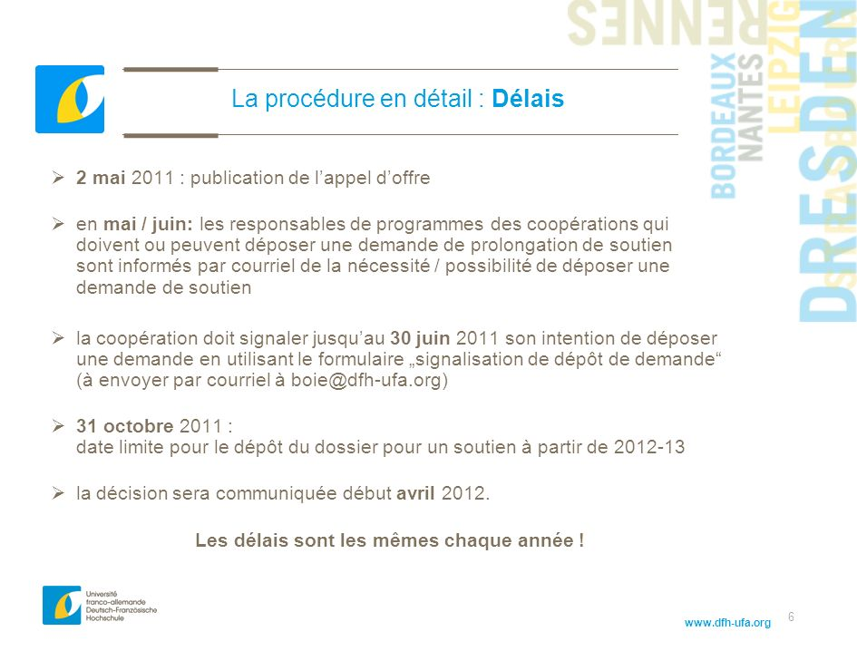www.dfh-ufa.org 6 La procédure en détail : Délais 2 mai 2011 : publication de lappel doffre en mai / juin: les responsables de programmes des coopérat