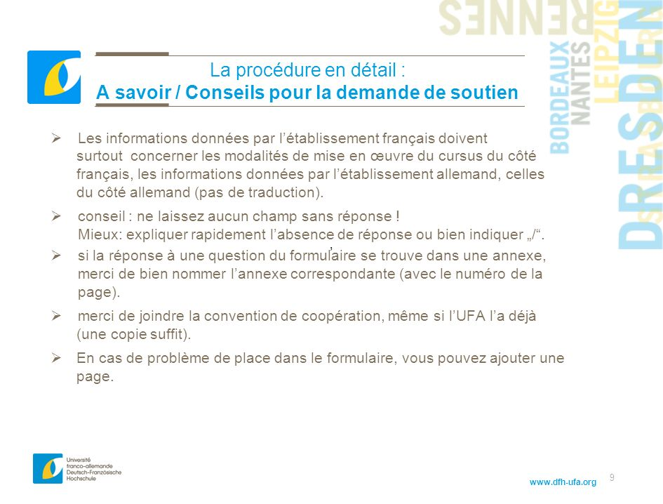 www.dfh-ufa.org 9 La procédure en détail : A savoir / Conseils pour la demande de soutien Les informations données par létablissement français doivent surtout concerner les modalités de mise en œuvre du cursus du côté français, les informations données par létablissement allemand, celles du côté allemand (pas de traduction).