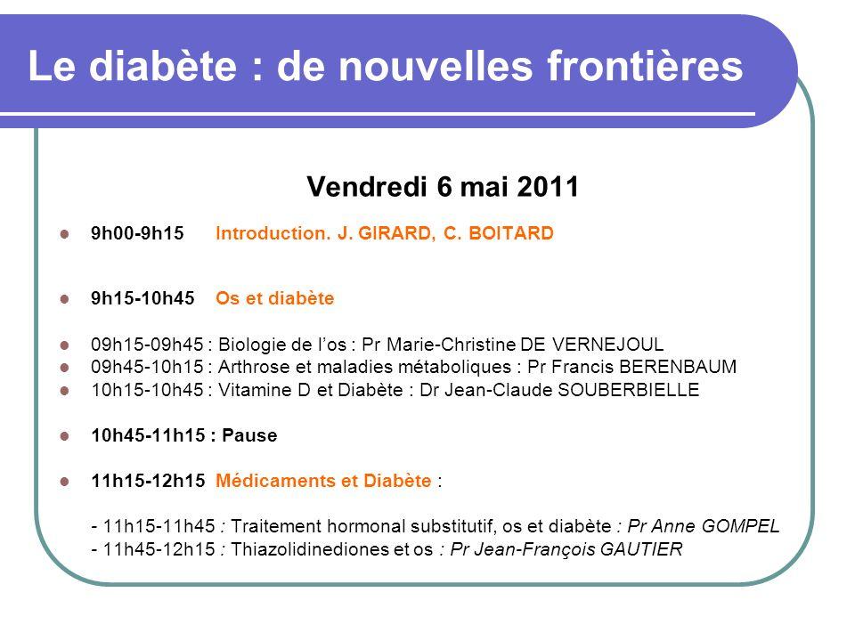 Le diabète : de nouvelles frontières Vendredi 6 mai 2011 9h00-9h15 Introduction. J. GIRARD, C. BOITARD 9h15-10h45 Os et diabète 09h15-09h45 : Biologie
