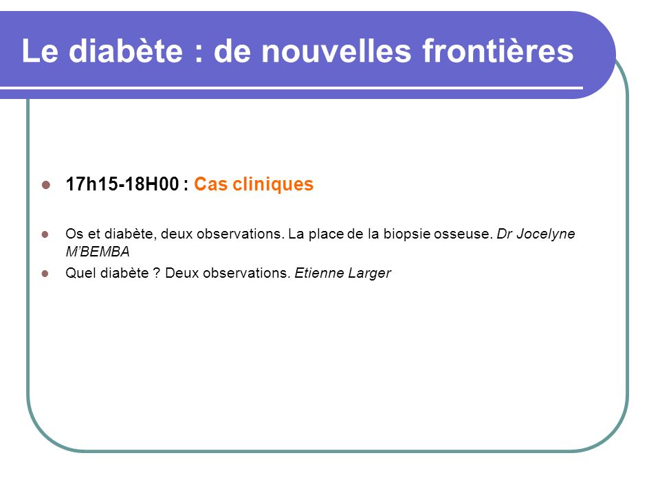 Le diabète : de nouvelles frontières 17h15-18H00 : Cas cliniques Os et diabète, deux observations. La place de la biopsie osseuse. Dr Jocelyne MBEMBA