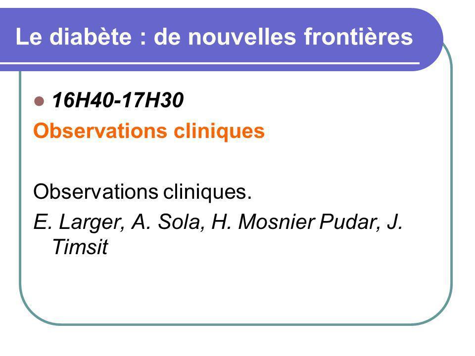 Le diabète : de nouvelles frontières 16H40-17H30 Observations cliniques Observations cliniques. E. Larger, A. Sola, H. Mosnier Pudar, J. Timsit