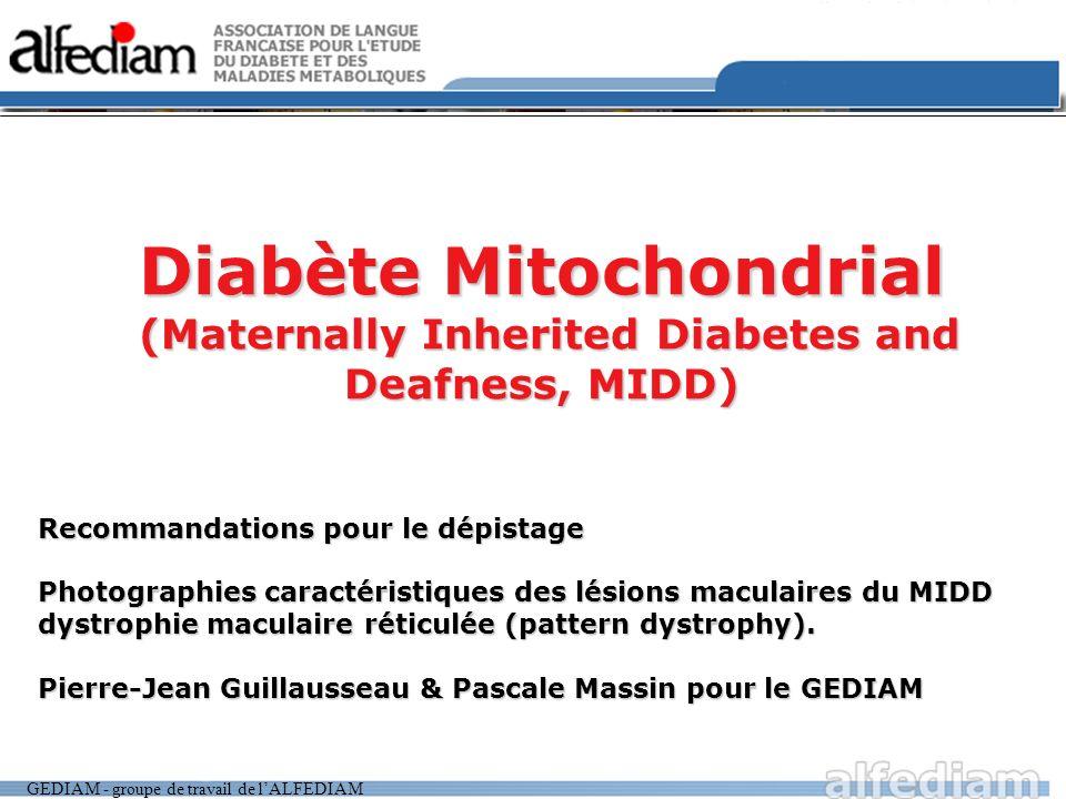GEDIAM - groupe de travail de lALFEDIAM Diabète Mitochondrial (Maternally Inherited Diabetes and Deafness, MIDD) Recommandations pour le dépistage Photographies caractéristiques des lésions maculaires du MIDD dystrophie maculaire réticulée (pattern dystrophy).