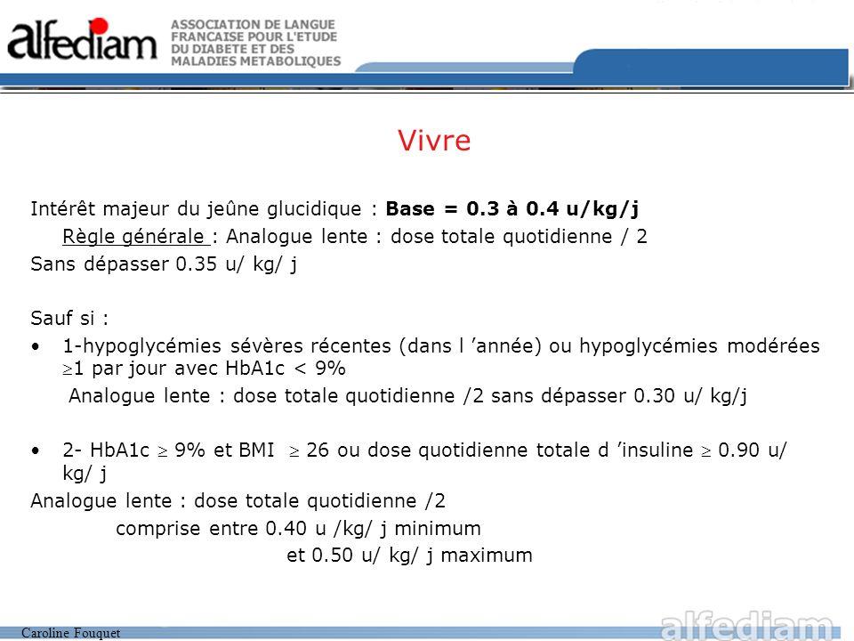 Caroline Fouquet Vivre Intérêt majeur du jeûne glucidique : Base = 0.3 à 0.4 u/kg/j Règle générale : Analogue lente : dose totale quotidienne / 2 Sans