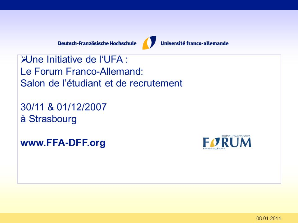 Une Initiative de lUFA : Le Forum Franco-Allemand: Salon de létudiant et de recrutement 30/11 & 01/12/2007 à Strasbourg www.FFA-DFF.org 08.01.2014