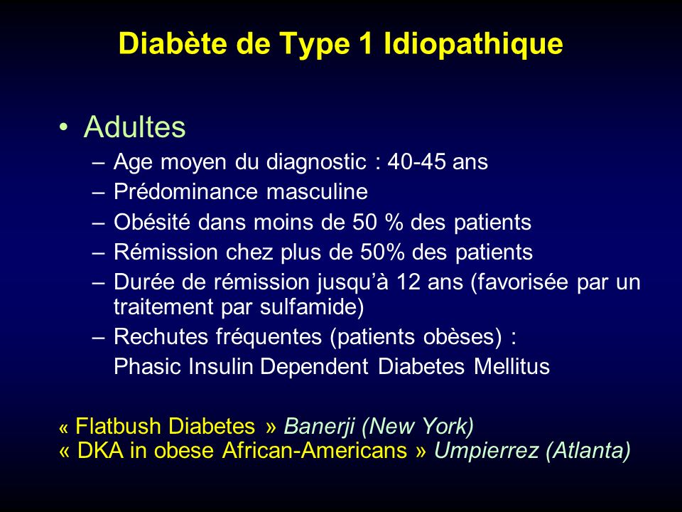 Diabète de Type 1 Idiopathique Enfants et adolescents : Sur 129 patients présentant un diabète déclaré dans lenfance ou ladolescence (Floride, USA), 12 patients (9,3%) avait un phénotype particulier: –Diabète de type 1 au début de la maladie –Rémission de plusieurs mois à plusieurs années –Absence de stigmates d auto-immunité –La moitié d entre eux étaient obèses Maturity-onset diabetes of youth in black Americans (Florida) Winter et al, 1987