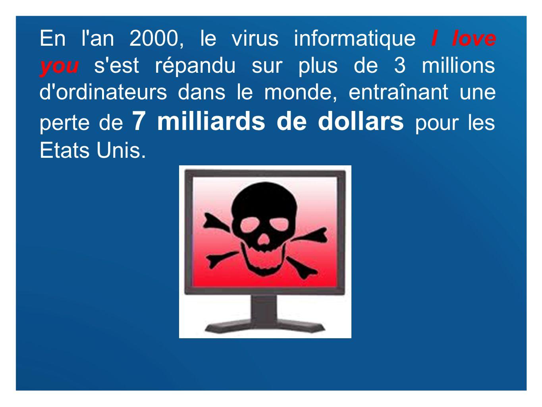 3 En l'an 2000, le virus informatique I love you s'est répandu sur plus de 3 millions d'ordinateurs dans le monde, entraînant une perte de 7 milliards