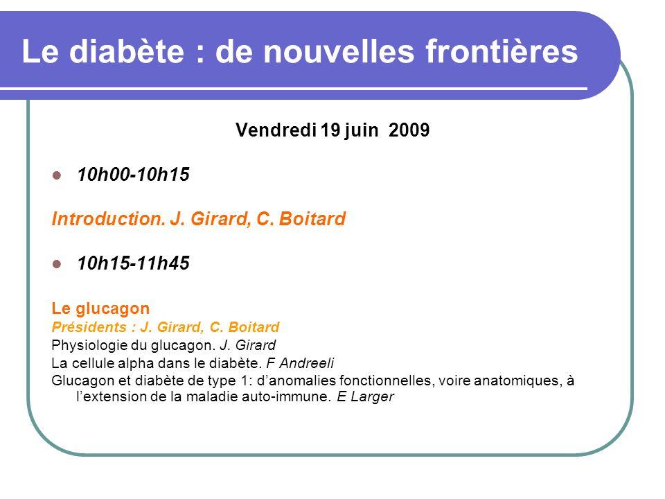 Le diabète : de nouvelles frontières Vendredi 19 juin 2009 10h00-10h15 Introduction. J. Girard, C. Boitard 10h15-11h45 Le glucagon Présidents : J. Gir
