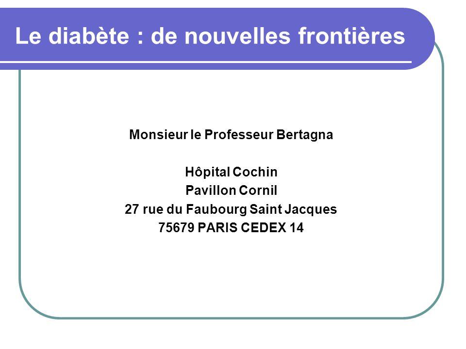 Le diabète : de nouvelles frontières Monsieur le Professeur Bertagna Hôpital Cochin Pavillon Cornil 27 rue du Faubourg Saint Jacques 75679 PARIS CEDEX