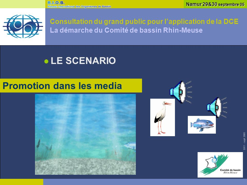 DFF – sept 2005 Consultation du grand public pour lapplication de la DCE La démarche du Comité de bassin Rhin-Meuse LE SCENARIO Namur 29&30 septembre 05 Promotion dans les media
