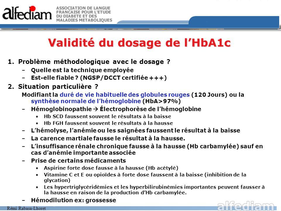 Rémi Rabasa-Lhoret Validité du dosage de lHbA1c 1.Problème méthodologique avec le dosage ? –Quelle est la technique employée –Est-elle fiable ? (NGSP/