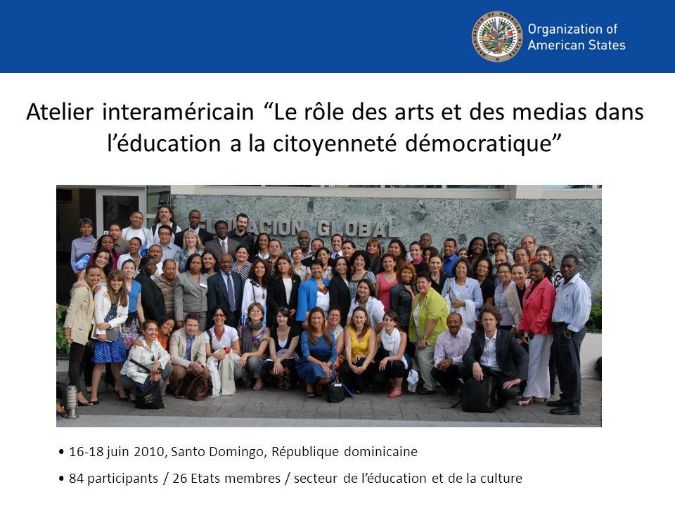 Atelier interaméricain Le rôle des arts et des medias dans léducation a la citoyenneté démocratique 16-18 juin 2010, Santo Domingo, République dominicaine 84 participants / 26 Etats membres / secteur de léducation et de la culture