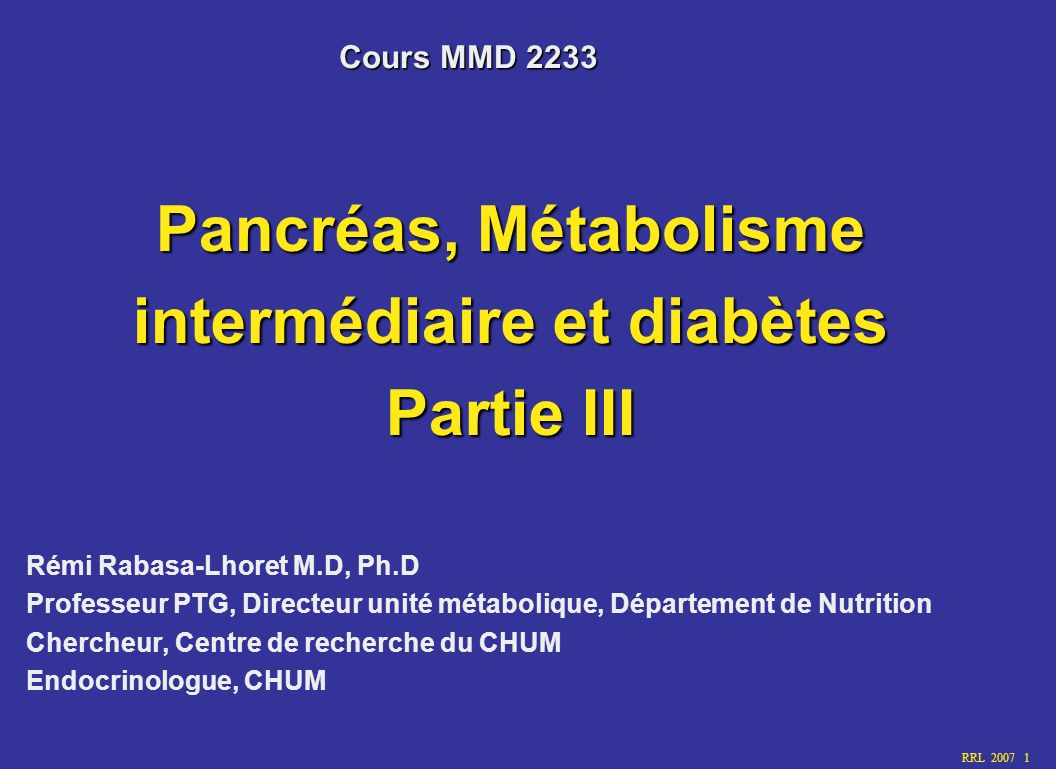 RRL 2007 1 Pancréas, Métabolisme intermédiaire et diabètes Partie III Rémi Rabasa-Lhoret M.D, Ph.D Professeur PTG, Directeur unité métabolique, Départ