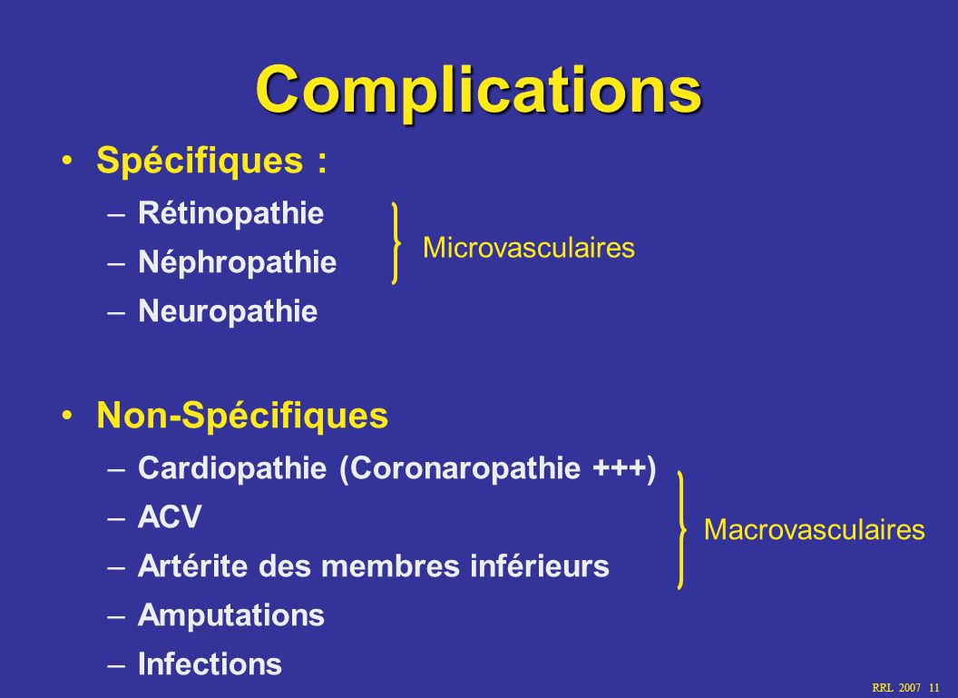 RRL 2007 11 Complications Spécifiques : –Rétinopathie –Néphropathie –Neuropathie Non-Spécifiques –Cardiopathie (Coronaropathie +++) –ACV –Artérite des