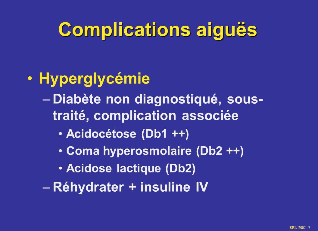 RRL 2007 7 Complications aiguës Hyperglycémie –Diabète non diagnostiqué, sous- traité, complication associée Acidocétose (Db1 ++) Coma hyperosmolaire