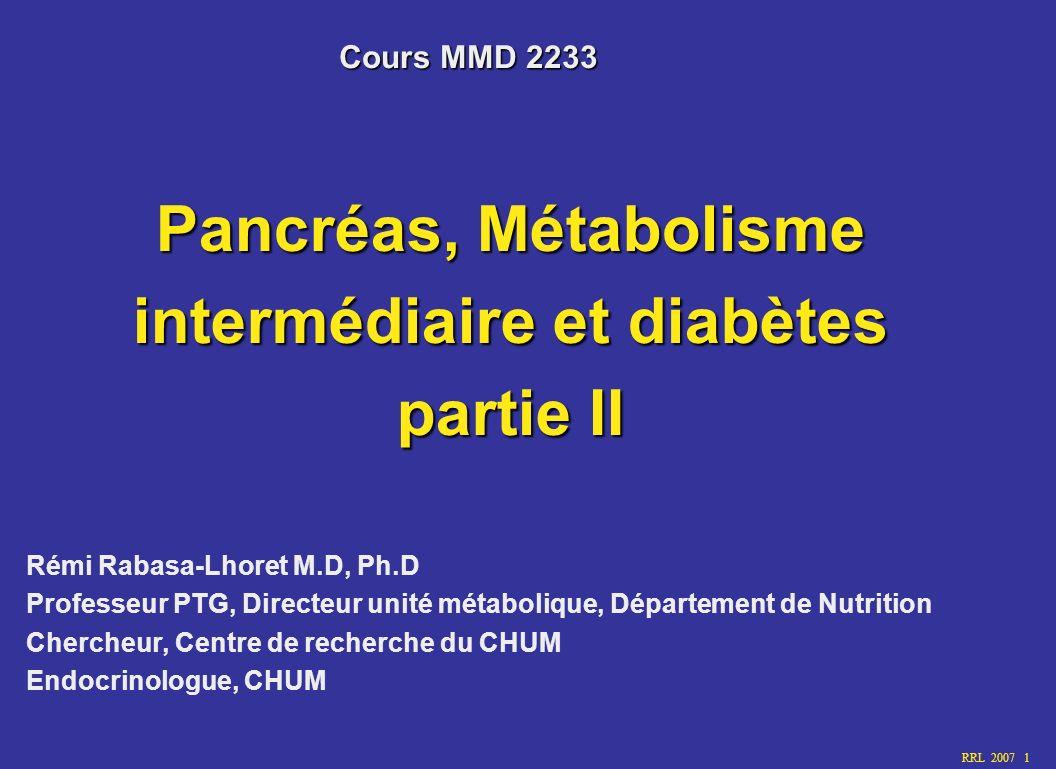 RRL 2007 12 Années Glycémie normale Sécretion insuline Insulinorésistance HbA 1C, Glyc à jeun Glyc Postprandiale Diagnostic Complications macrovasculaires Complications microvasculaires Pathophysiologie du diabète de type 2 DiabèteIntolérance Rabasa-Lhoret R et al.