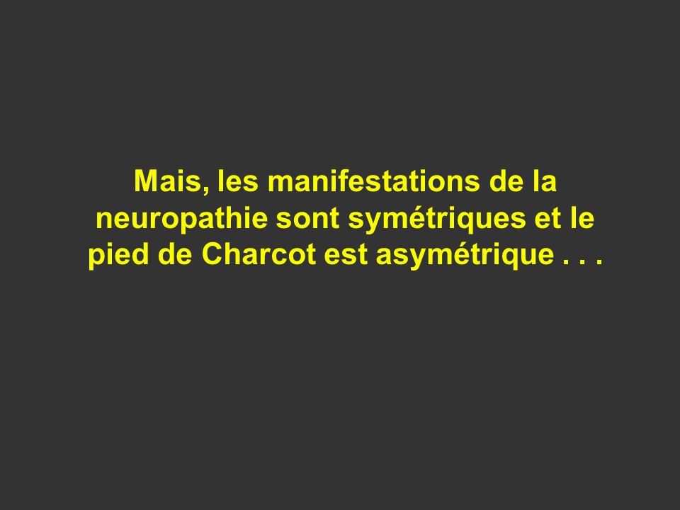 Mais, les manifestations de la neuropathie sont symétriques et le pied de Charcot est asymétrique...