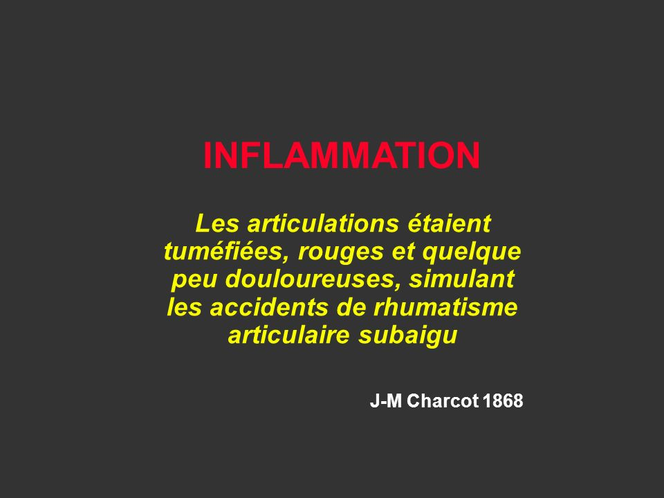 Les articulations étaient tuméfiées, rouges et quelque peu douloureuses, simulant les accidents de rhumatisme articulaire subaigu J-M Charcot 1868 INF