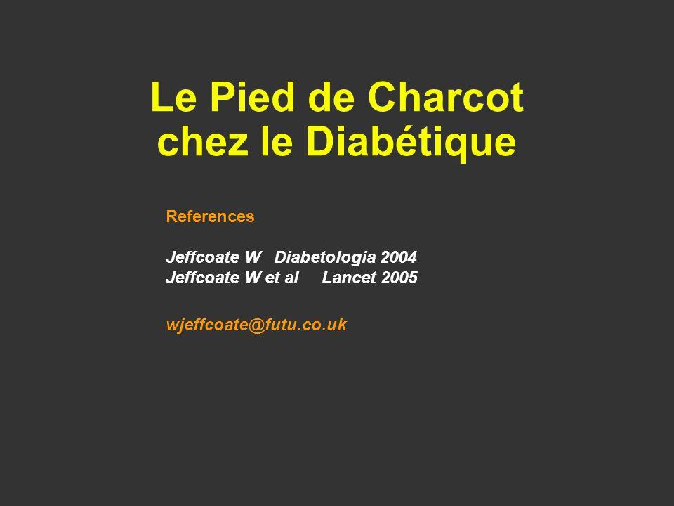Le Pied de Charcot chez le Diabétique References Jeffcoate W Diabetologia 2004 Jeffcoate W et al Lancet 2005 wjeffcoate@futu.co.uk