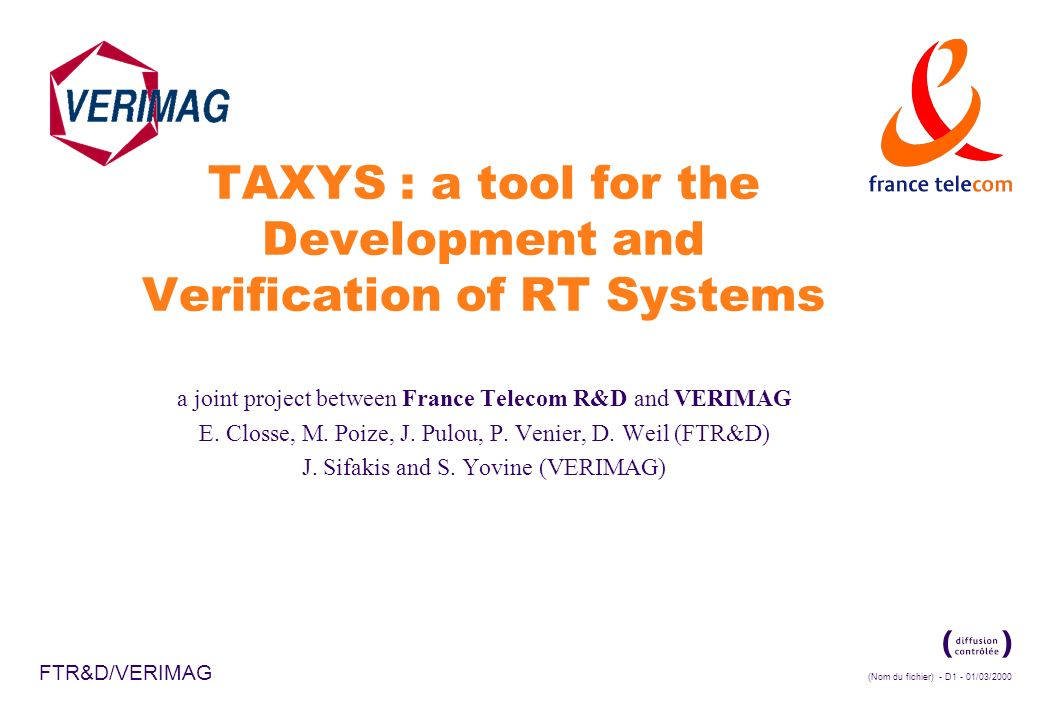 (Nom du fichier) - D1 - 01/03/2000 FTR&D/VERIMAG TAXYS : a tool for the Development and Verification of RT Systems a joint project between France Telecom R&D and VERIMAG E.