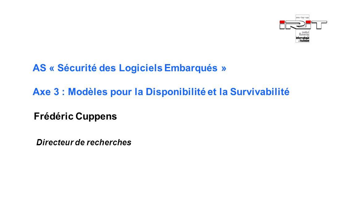 AS « Sécurité des Logiciels Embarqués » Axe 3 : Modèles pour la Disponibilité et la Survivabilité Frédéric Cuppens Directeur de recherches