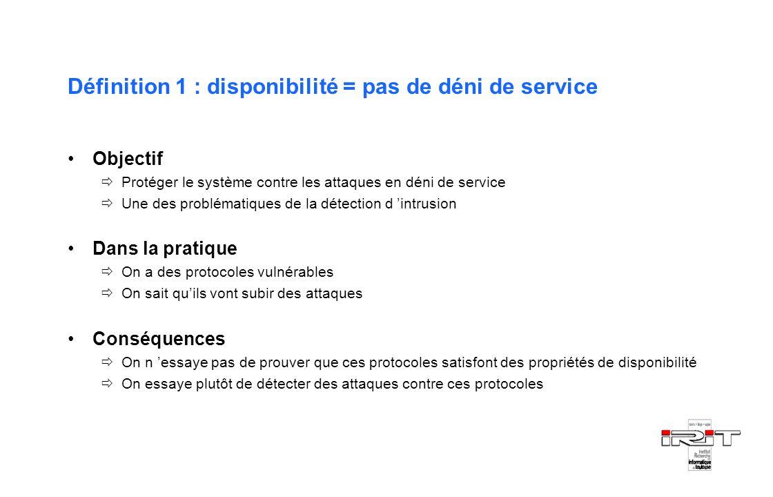 Définition 1 : disponibilité = pas de déni de service Objectif Protéger le système contre les attaques en déni de service Une des problématiques de la