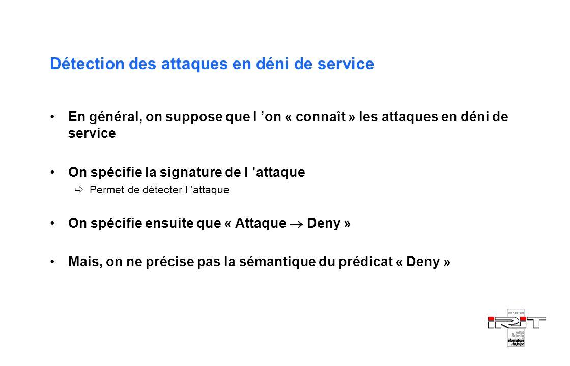Détection des attaques en déni de service En général, on suppose que l on « connaît » les attaques en déni de service On spécifie la signature de l at