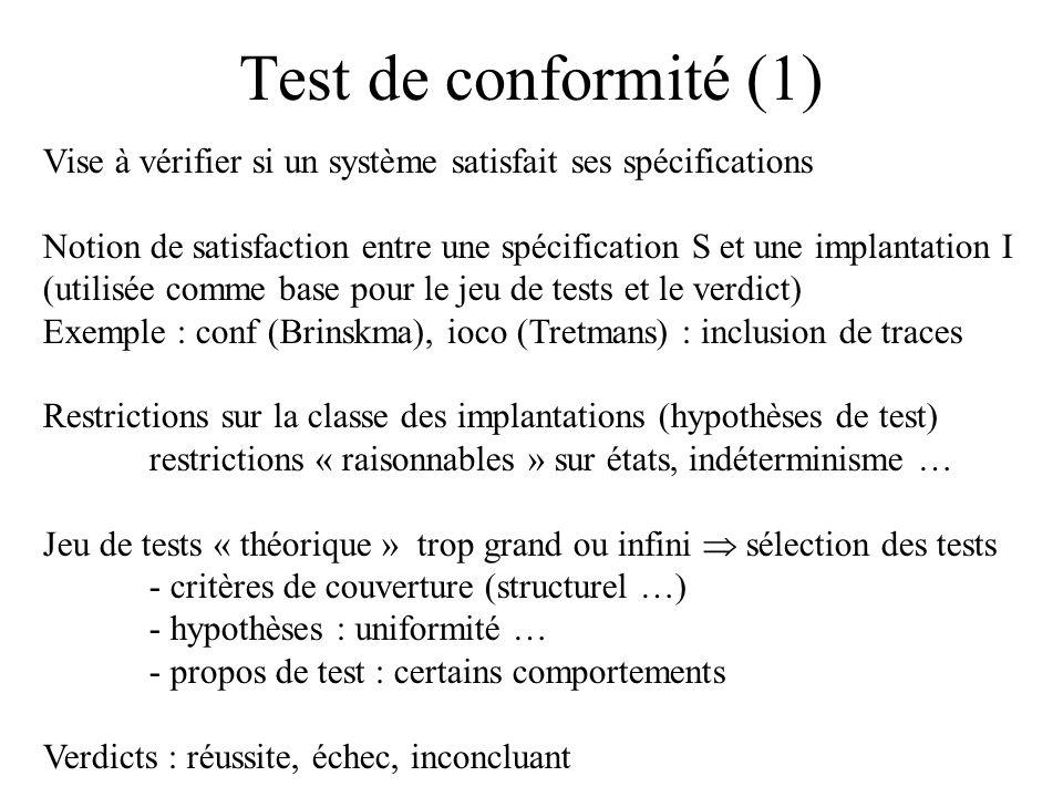 Test de conformité (2) Schéma général Implémentation Sous test Entrées de test Sorties de test Oracle Verdict correctes/incorrectes (vérification partielle) } Spécification S du comportement attendu Relation de conformité I conf S Critères de sélection Hypothèses de sélection jeu de test fini Objectifs de test