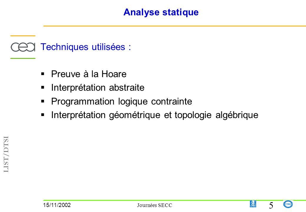 LIST/DTSI 5 15/11/2002 Journées SECC Analyse statique Techniques utilisées : Preuve à la Hoare Interprétation abstraite Programmation logique contrainte Interprétation géométrique et topologie algébrique