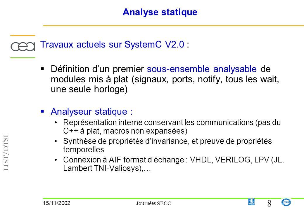 LIST/DTSI 8 15/11/2002 Journées SECC Analyse statique Travaux actuels sur SystemC V2.0 : Définition dun premier sous-ensemble analysable de modules mis à plat (signaux, ports, notify, tous les wait, une seule horloge) Analyseur statique : Représentation interne conservant les communications (pas du C++ à plat, macros non expansées) Synthèse de propriétés dinvariance, et preuve de propriétés temporelles Connexion à AIF format déchange : VHDL, VERILOG, LPV (JL.