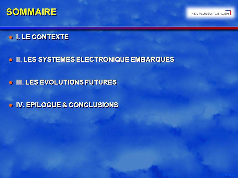 J. Beretta/PSA2 SOMMAIRE l I. LE CONTEXTE l II. LES SYSTEMES ELECTRONIQUE EMBARQUES l III. LES EVOLUTIONS FUTURES l IV. EPILOGUE & CONCLUSIONS l I. LE