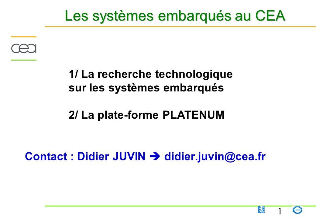 1 Les systèmes embarqués au CEA Contact : Didier JUVIN didier.juvin@cea.fr 1/ La recherche technologique sur les systèmes embarqués 2/ La plate-forme