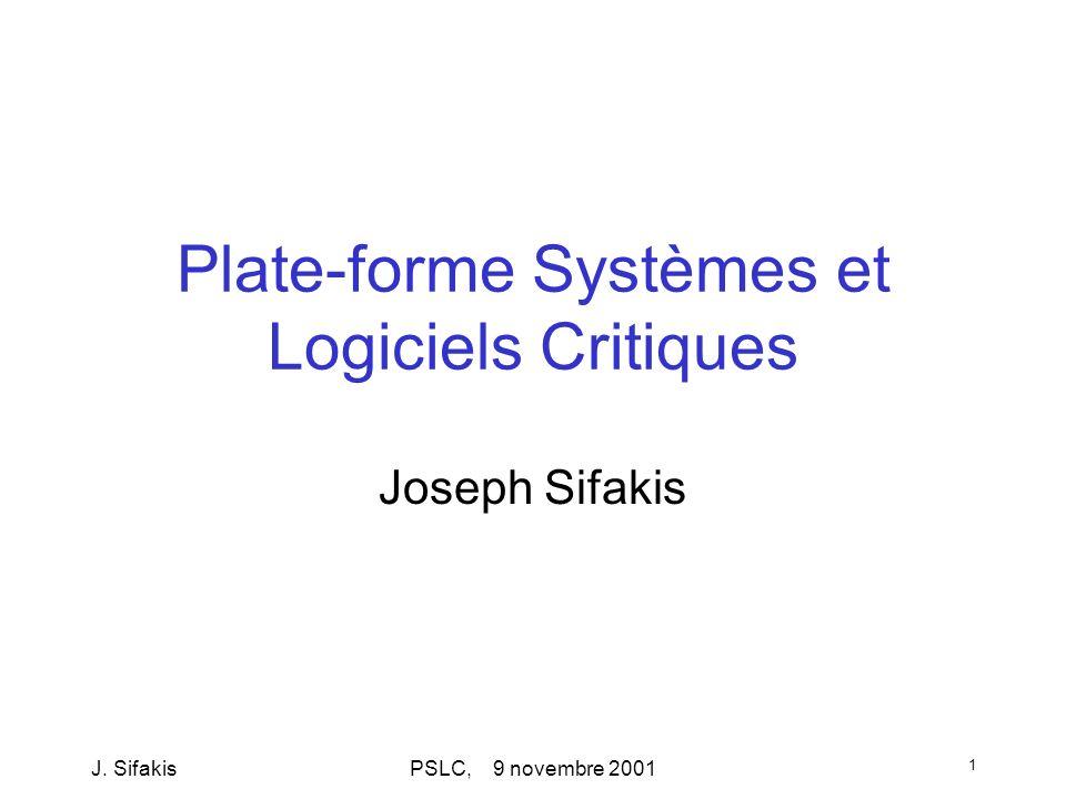 J. SifakisPSLC, 9 novembre 2001 1 Plate-forme Systèmes et Logiciels Critiques Joseph Sifakis