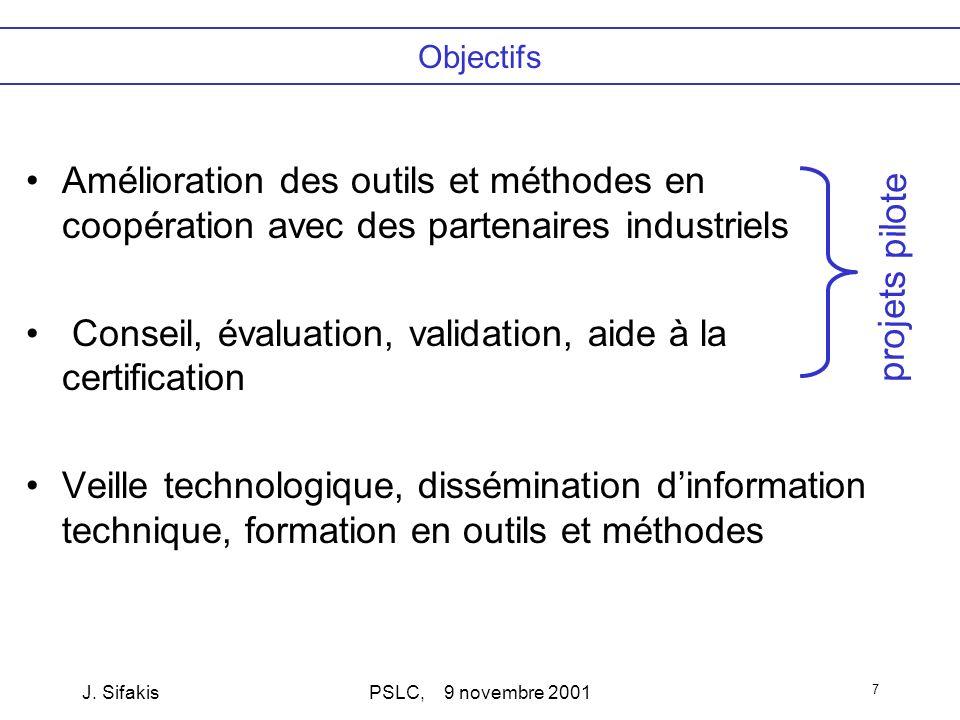 J. SifakisPSLC, 9 novembre 2001 7 Objectifs Amélioration des outils et méthodes en coopération avec des partenaires industriels Conseil, évaluation, v