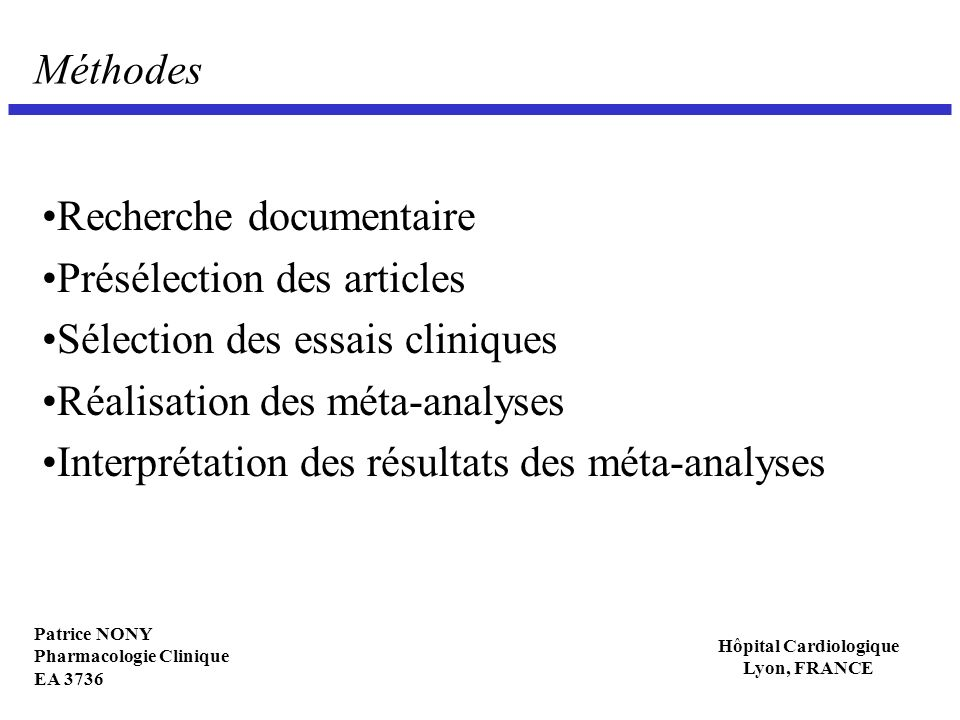 Patrice NONY Pharmacologie Clinique EA 3736 Hôpital Cardiologique Lyon, FRANCE Résultats globaux : validité interne (48 essais inclus) RÉALITÉ STATISTIQUE critère de jugement principal définition a priori d un critère de jugement principal10(21%) prise en compte satisfaisante de la multiplicité des critères de jugement principaux 0(0%) Analyses intermédiaires analyses intermédiaires réalisées avec une méthode statistique satisfaisante0(0%) DÉMARCHE HYPOTHÉTICO DÉDUCTIVE calcul a priori de l effectif8(17%) INFORMATIVITÉ rapport conforme aux recommandations CONSORT1(2%)