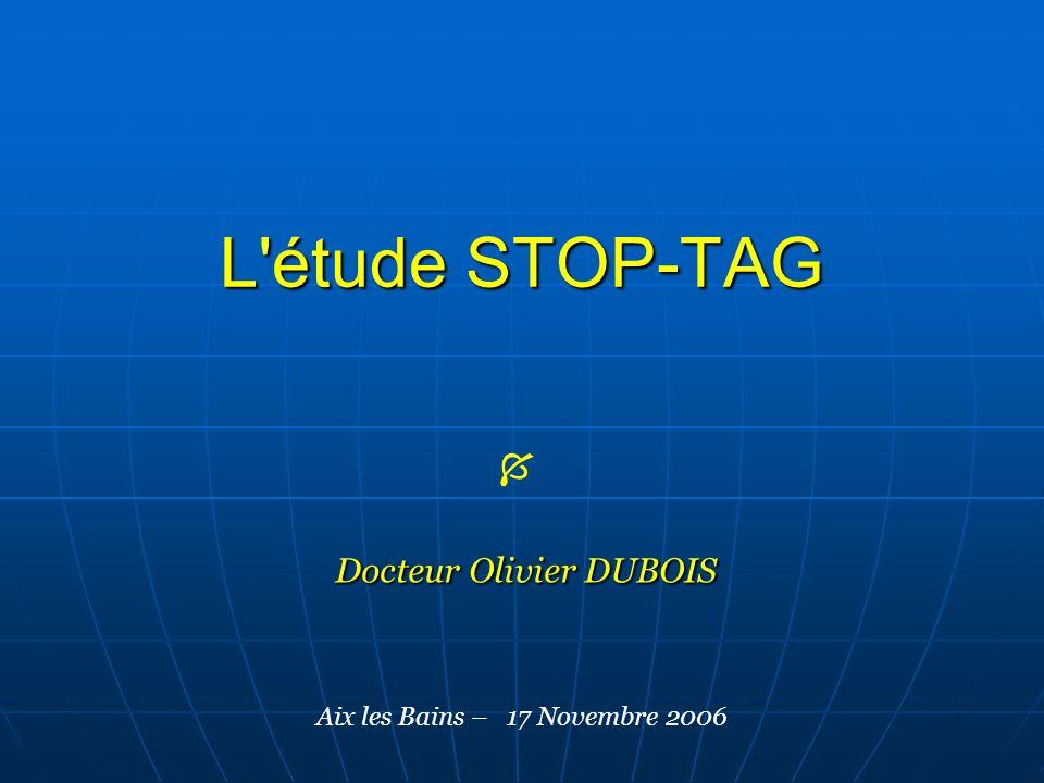 L'étude STOP-TAG Docteur Olivier DUBOIS Aix les Bains – 17 Novembre 2006