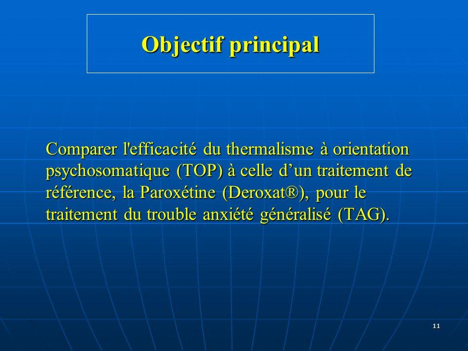 11 Objectif principal Comparer l'efficacité du thermalisme à orientation psychosomatique (TOP) à celle dun traitement de référence, la Paroxétine (Der
