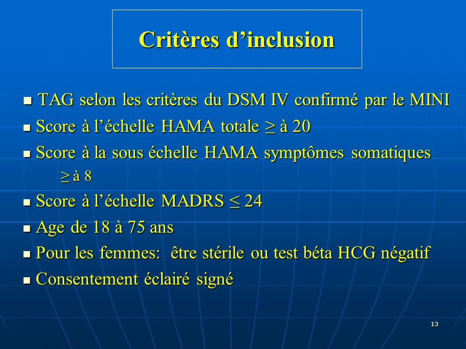 13 Critères dinclusion TAG selon les critères du DSM IV confirmé par le MINI TAG selon les critères du DSM IV confirmé par le MINI Score à léchelle HA