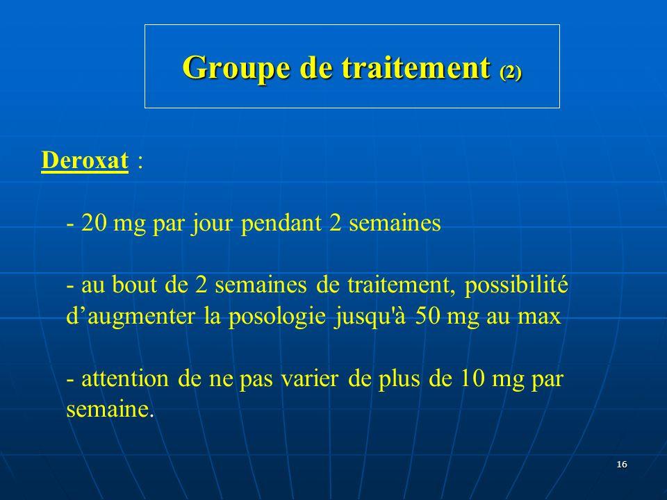 16 Groupe de traitement (2) Deroxat : - 20 mg par jour pendant 2 semaines - au bout de 2 semaines de traitement, possibilité daugmenter la posologie j